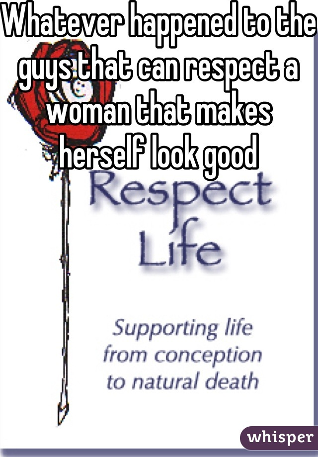 Whatever happened to the guys that can respect a woman that makes herself look good