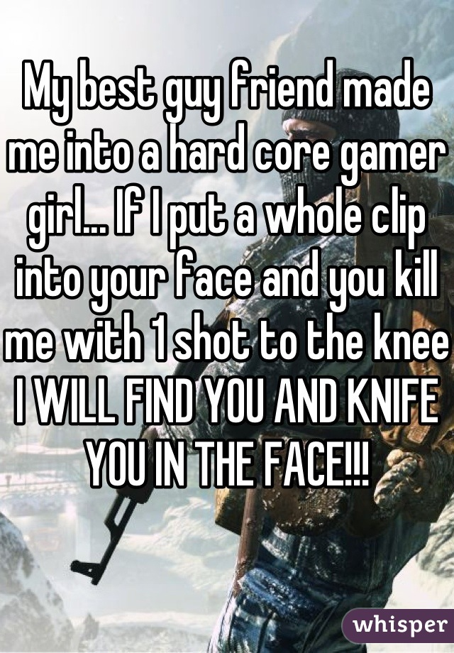 My best guy friend made me into a hard core gamer girl... If I put a whole clip into your face and you kill me with 1 shot to the knee I WILL FIND YOU AND KNIFE YOU IN THE FACE!!!