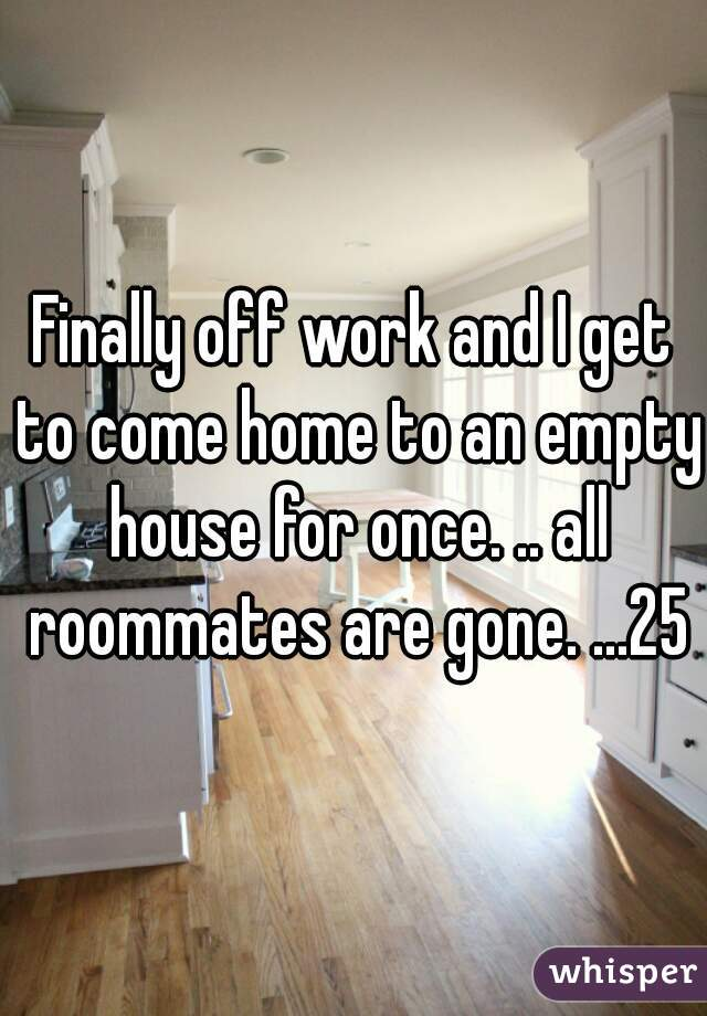 Finally off work and I get to come home to an empty house for once. .. all roommates are gone. ...25m