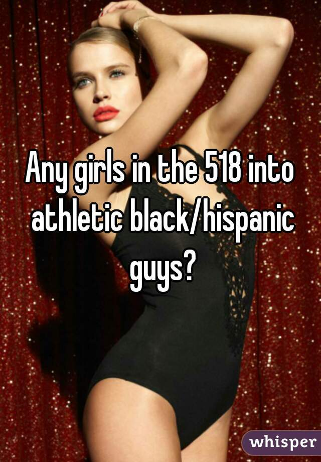 Any girls in the 518 into athletic black/hispanic guys?