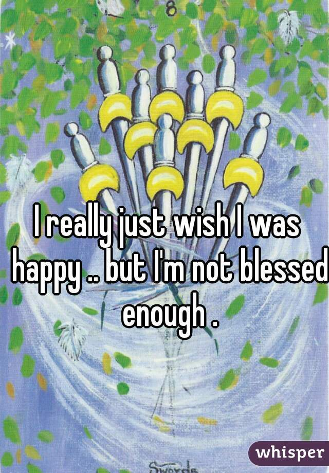 I really just wish I was happy .. but I'm not blessed enough .