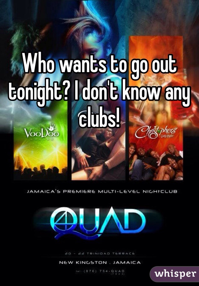 Who wants to go out tonight? I don't know any clubs!