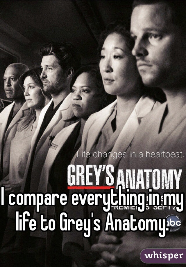 I compare everything in my life to Grey's Anatomy.