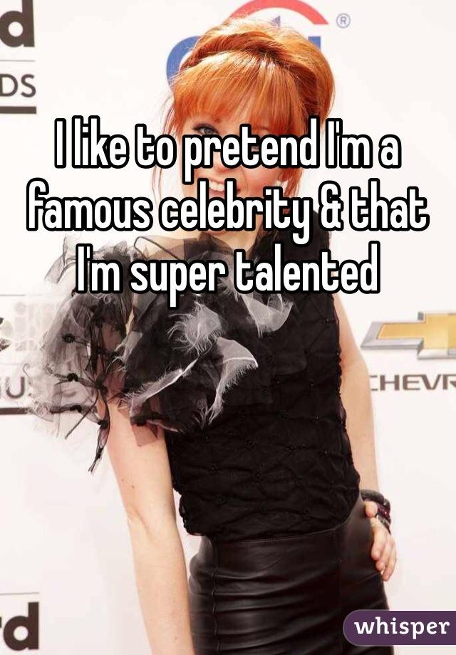 I like to pretend I'm a famous celebrity & that I'm super talented