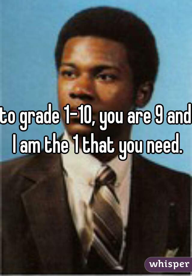 to grade 1-10, you are 9 and I am the 1 that you need.