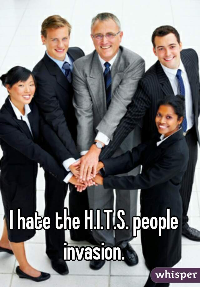 I hate the H.I.T.S. people invasion.