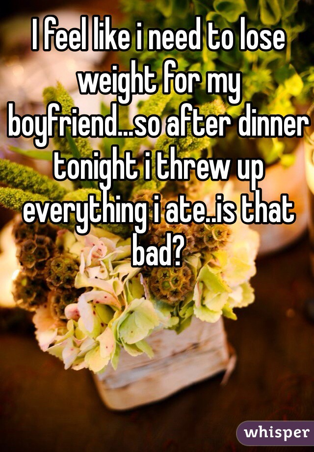 I feel like i need to lose weight for my boyfriend...so after dinner tonight i threw up everything i ate..is that bad?