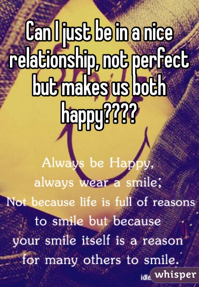 Can I just be in a nice relationship, not perfect but makes us both happy????