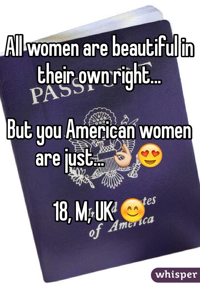 All women are beautiful in their own right...  But you American women are just... 👌😍  18, M, UK 😊