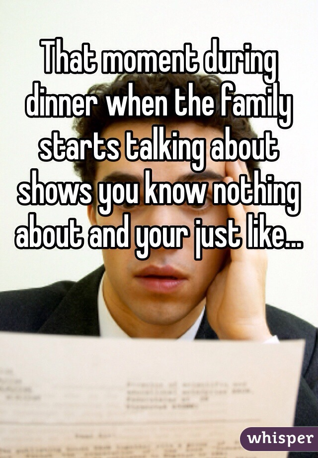 That moment during dinner when the family starts talking about shows you know nothing about and your just like...