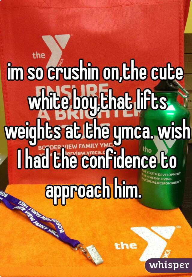 im so crushin on,the cute white boy,that lifts weights at the ymca. wish I had the confidence to approach him.