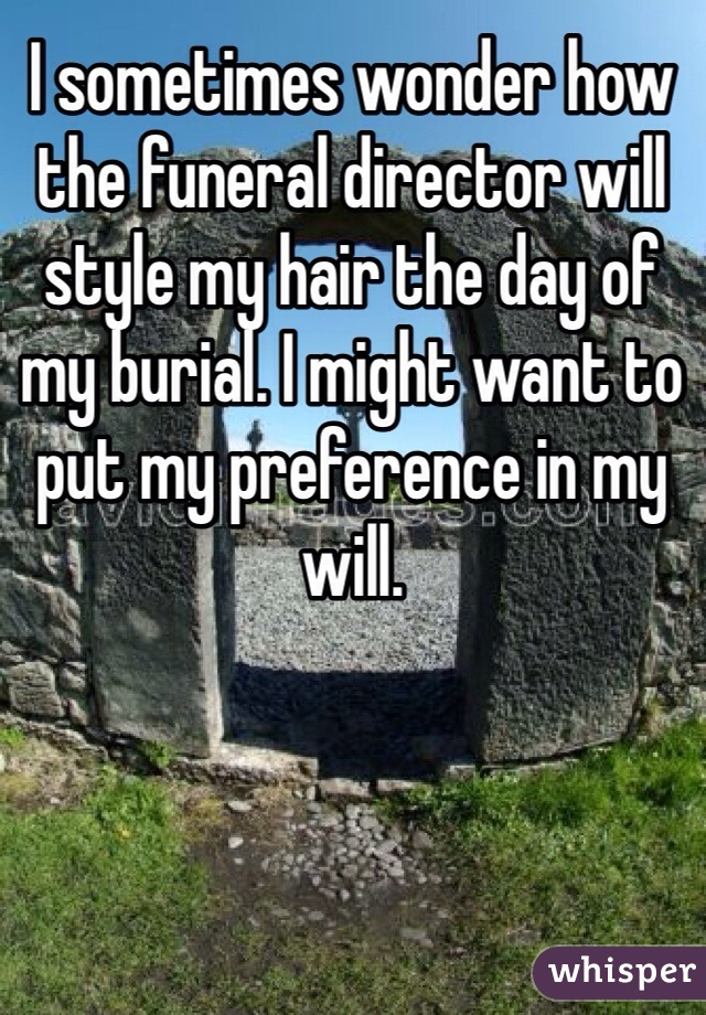 I sometimes wonder how the funeral director will style my hair the day of my burial. I might want to put my preference in my will.