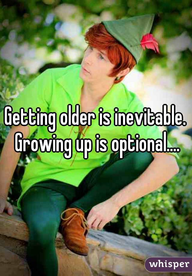 Getting older is inevitable. Growing up is optional....