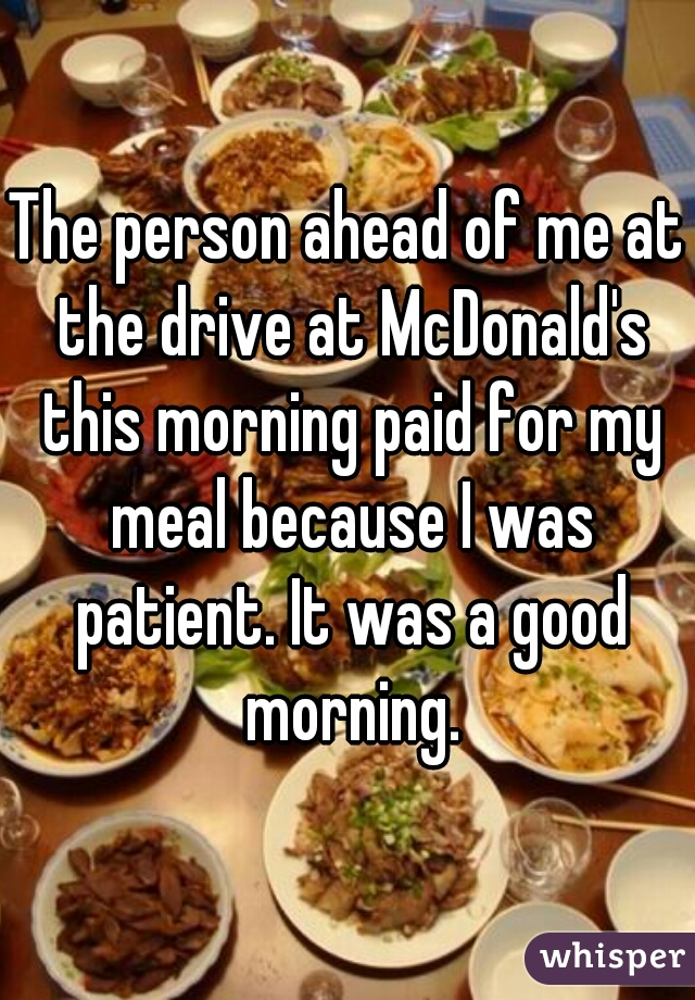The person ahead of me at the drive at McDonald's this morning paid for my meal because I was patient. It was a good morning.