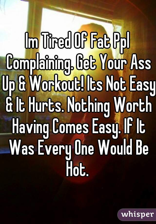 Im Tired Of Fat Ppl Complaining. Get Your Ass Up & Workout! Its Not Easy & It Hurts. Nothing Worth Having Comes Easy. If It Was Every One Would Be Hot.