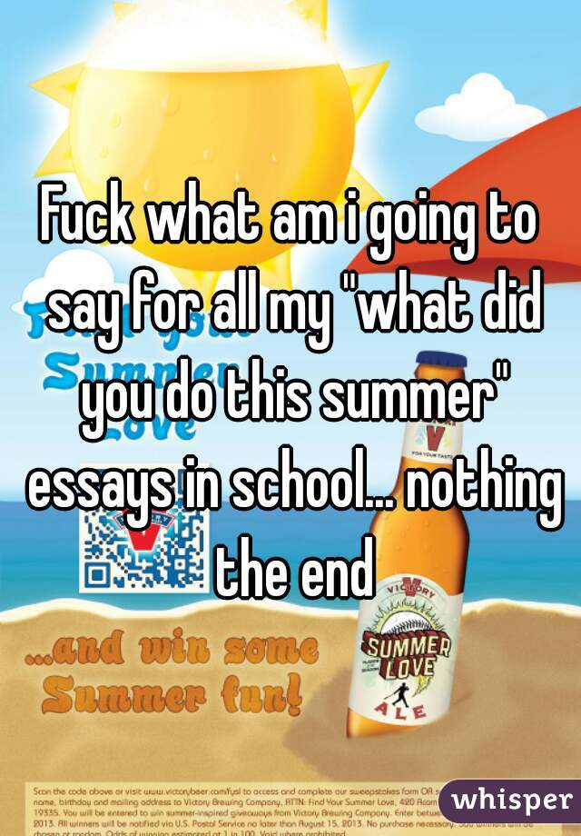 "Fuck what am i going to say for all my ""what did you do this summer"" essays in school... nothing the end"