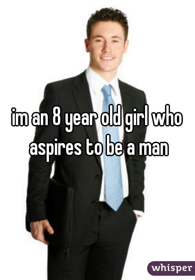 im an 8 year old girl who aspires to be a man