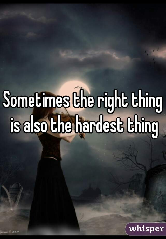 Sometimes the right thing is also the hardest thing