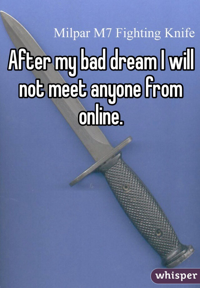 After my bad dream I will not meet anyone from online.
