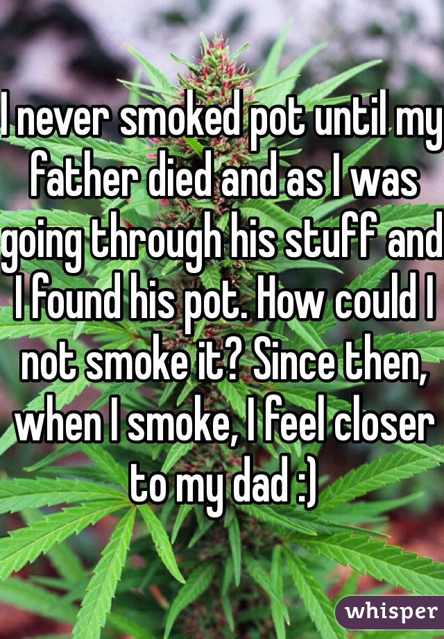 I never smoked pot until my father died and as I was going through his stuff and I found his pot. How could I not smoke it? Since then, when I smoke, I feel closer to my dad :)