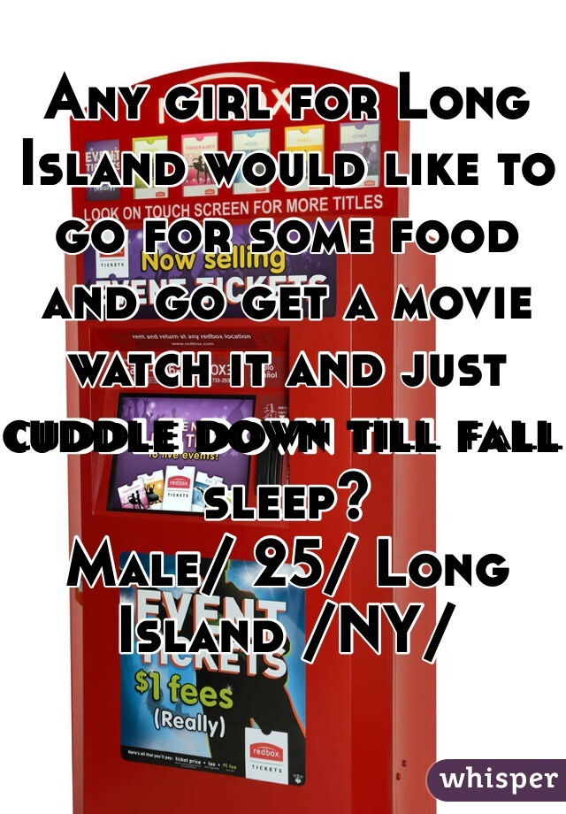 Any girl for Long Island would like to go for some food and go get a movie watch it and just cuddle down till fall sleep?  Male/ 25/ Long Island /NY/