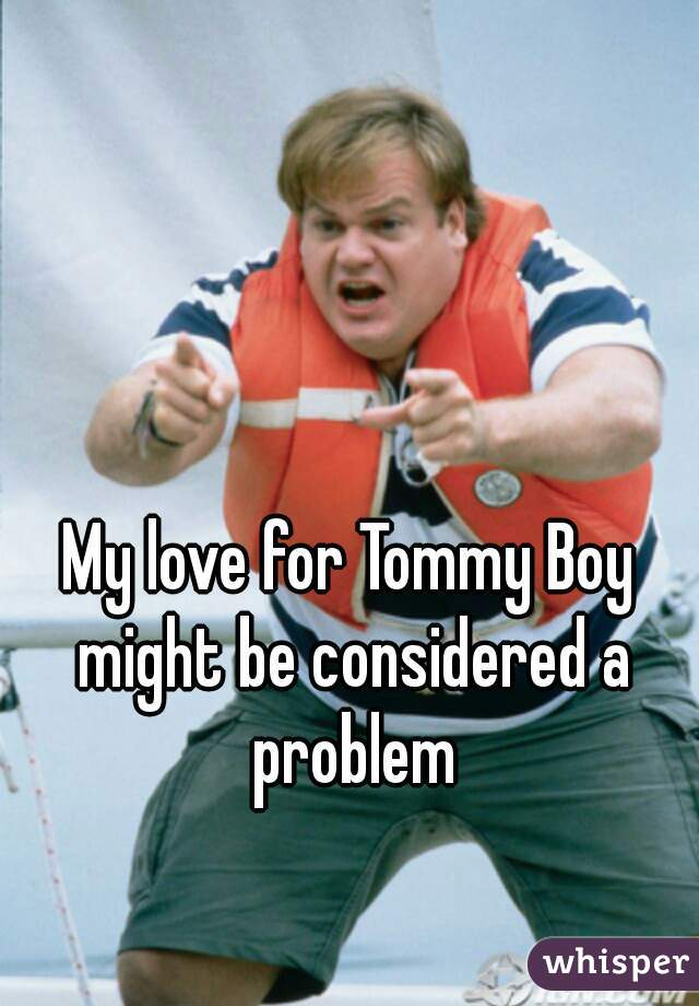 My love for Tommy Boy might be considered a problem