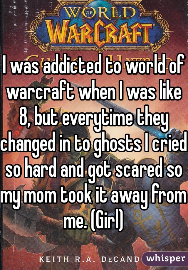 I was addicted to world of warcraft when I was like 8, but everytime they changed in to ghosts I cried so hard and got scared so my mom took it away from me. (Girl)