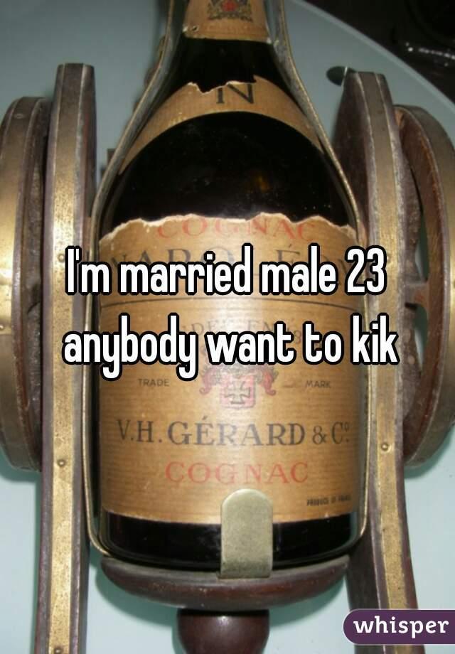 I'm married male 23 anybody want to kik