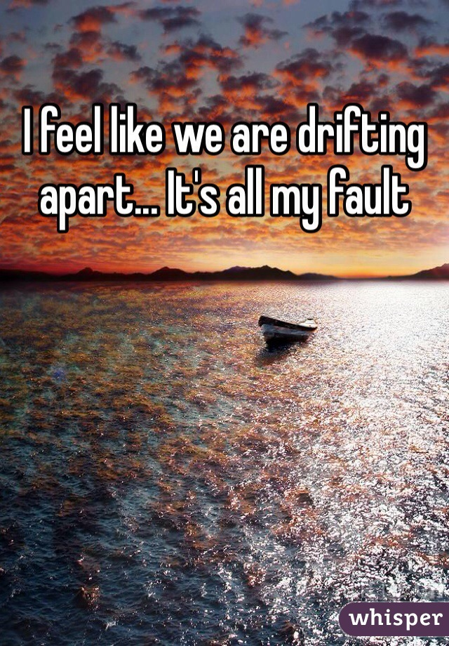 I feel like we are drifting apart... It's all my fault