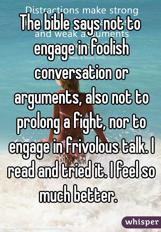 The bible says not to engage in foolish conversation or arguments, also not to prolong a fight, nor to engage in frivolous talk. I read and tried it. I feel so much better.
