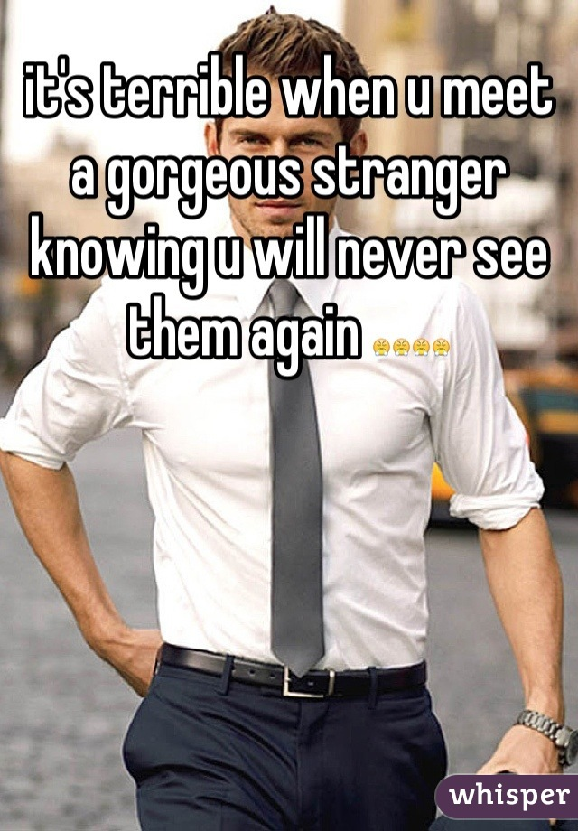 it's terrible when u meet a gorgeous stranger knowing u will never see them again 😤😤😤😤