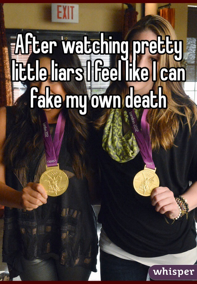 After watching pretty little liars I feel like I can fake my own death