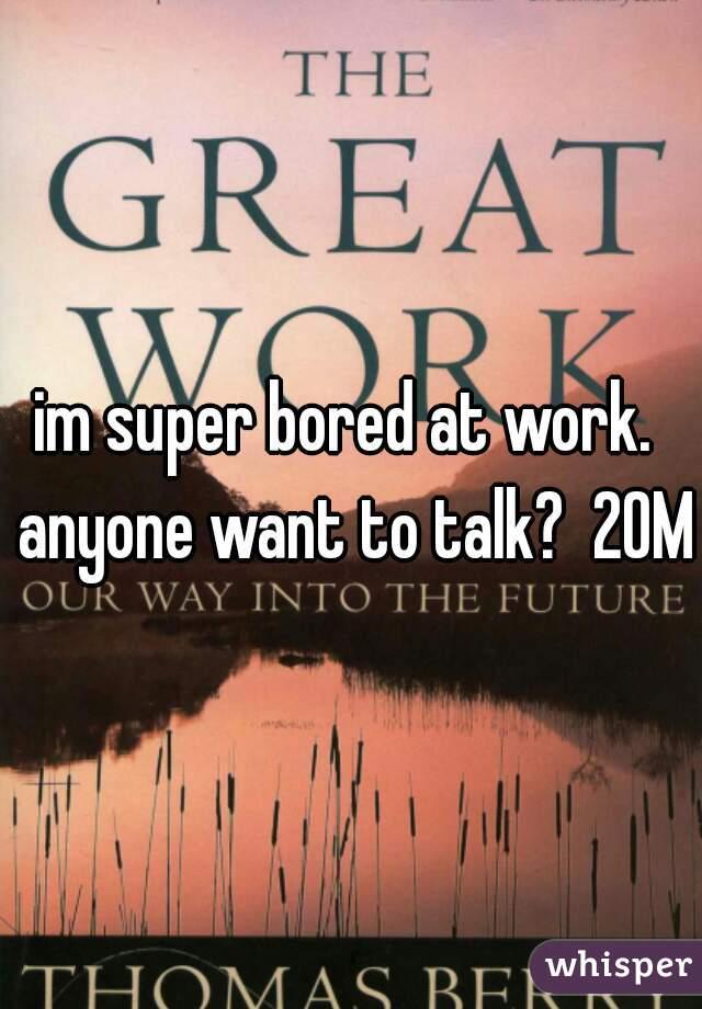 im super bored at work.  anyone want to talk?  20M