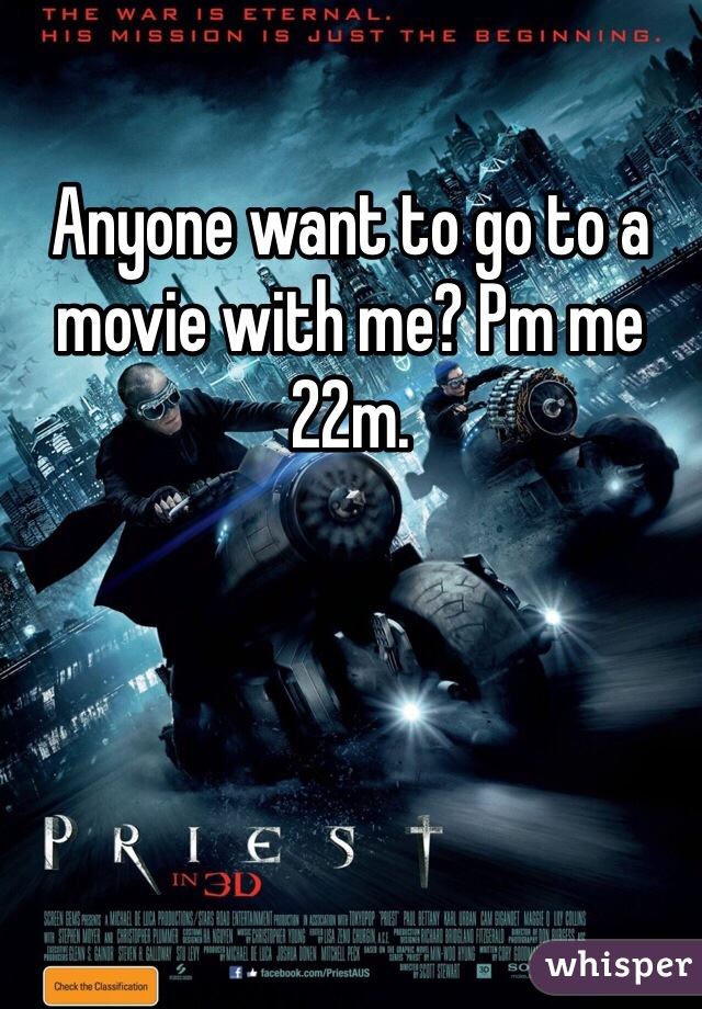 Anyone want to go to a movie with me? Pm me 22m.