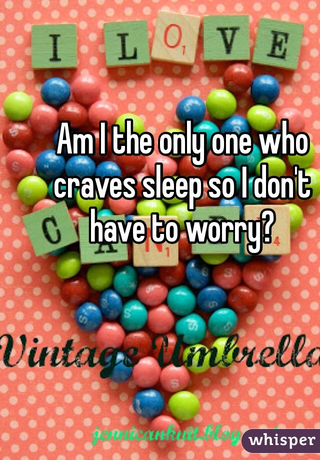 Am I the only one who craves sleep so I don't have to worry?