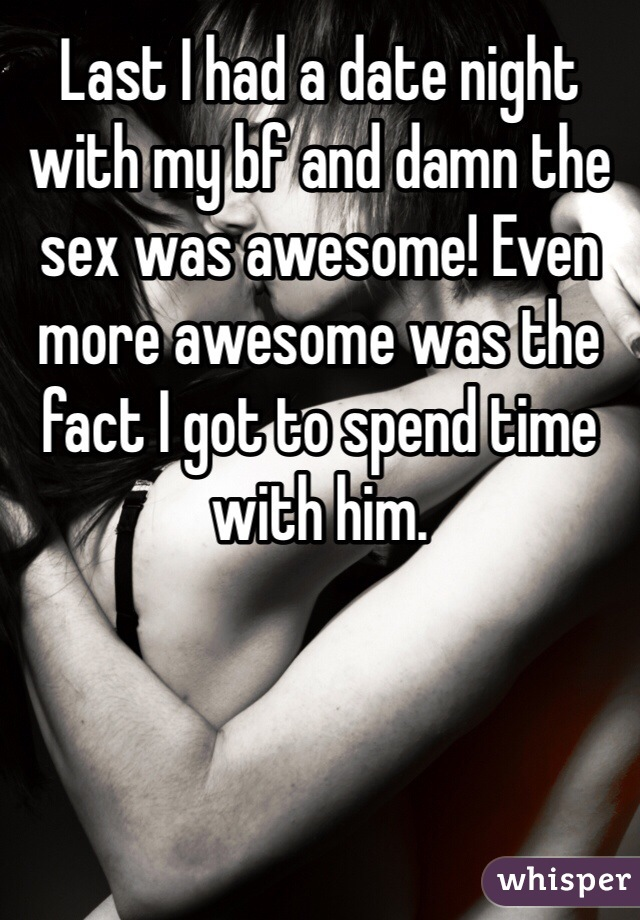 Last I had a date night with my bf and damn the sex was awesome! Even more awesome was the fact I got to spend time with him.