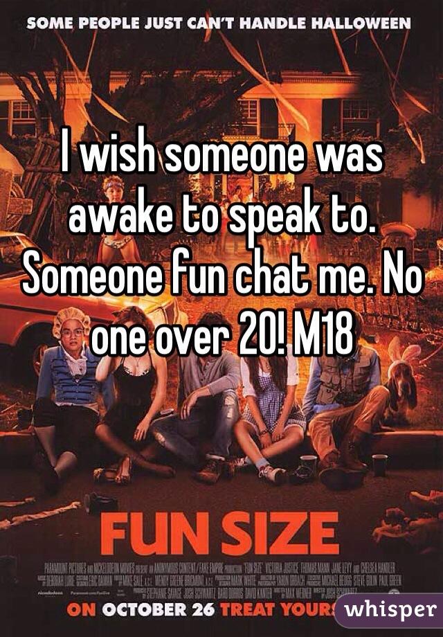 I wish someone was awake to speak to. Someone fun chat me. No one over 20! M18