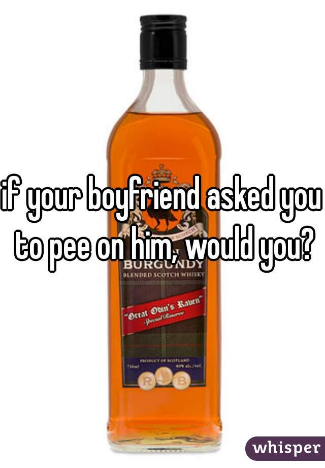 if your boyfriend asked you to pee on him, would you?