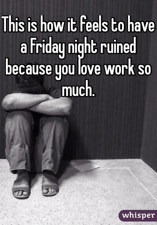 This is how it feels to have a Friday night ruined because you love work so much.