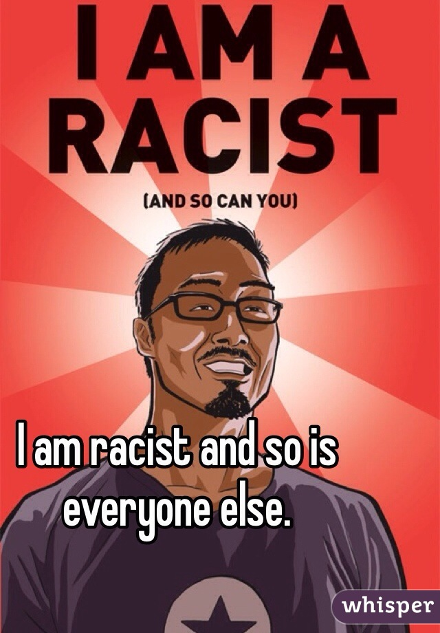 I am racist and so is everyone else.