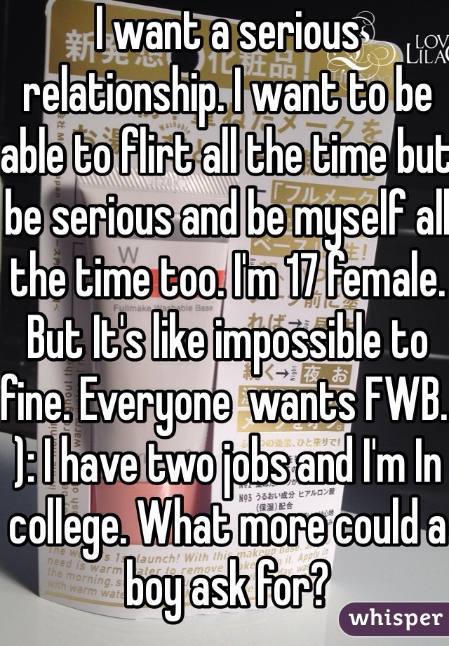 I want a serious relationship. I want to be able to flirt all the time but be serious and be myself all the time too. I'm 17 female. But It's like impossible to fine. Everyone  wants FWB. ): I have two jobs and I'm In college. What more could a boy ask for?