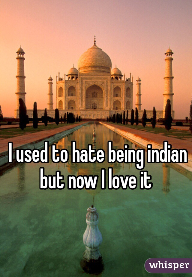 I used to hate being indian but now I love it