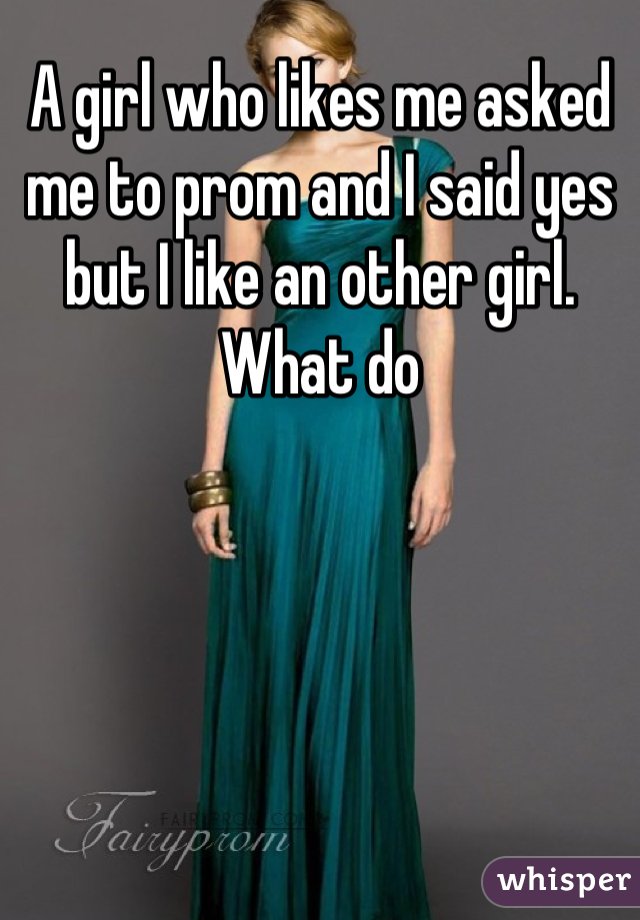 A girl who likes me asked me to prom and I said yes but I like an other girl. What do