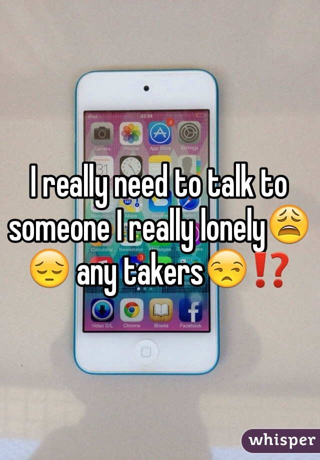 I really need to talk to someone I really lonely😩😔 any takers😒⁉️