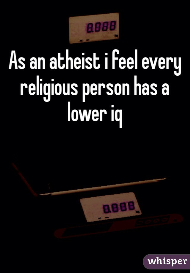 As an atheist i feel every religious person has a lower iq