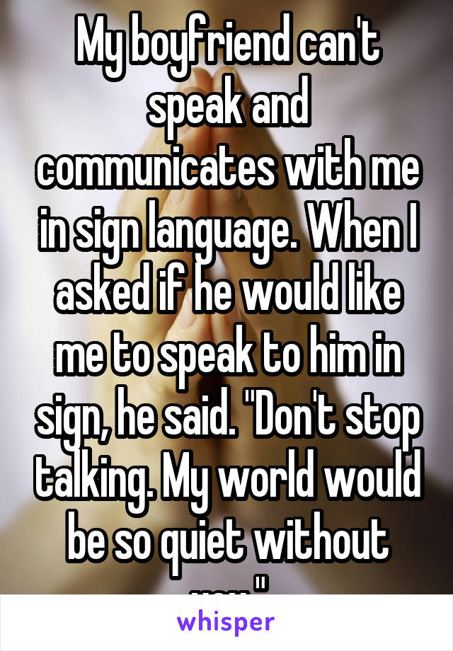 "My boyfriend can't speak and communicates with me in sign language. When I asked if he would like me to speak to him in sign, he said. ""Don't stop talking. My world would be so quiet without you."""