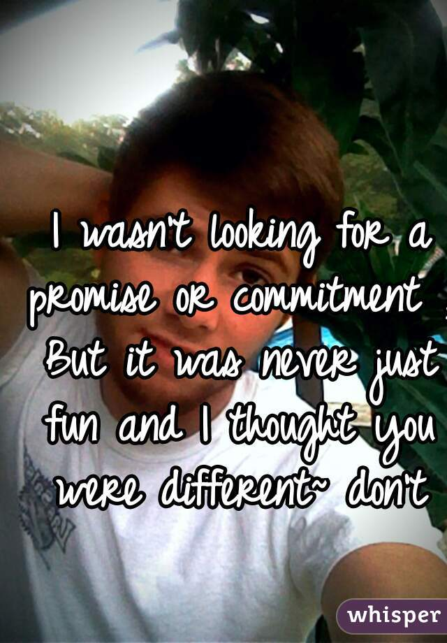 I wasn't looking for a promise or commitment , But it was never just fun and I thought you were different~ don't