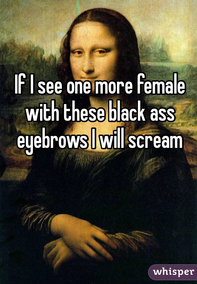 If I see one more female with these black ass eyebrows I will scream