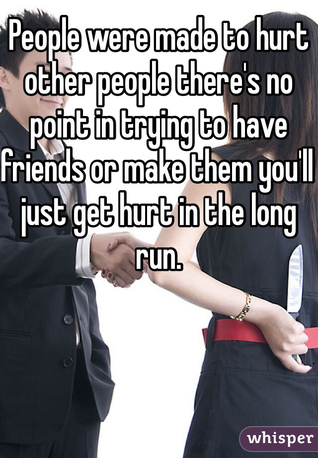 People were made to hurt other people there's no point in trying to have friends or make them you'll just get hurt in the long run.