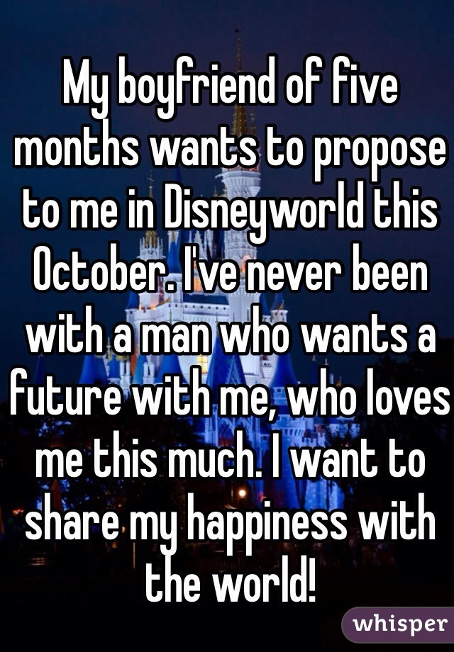 My boyfriend of five months wants to propose to me in Disneyworld this October. I've never been with a man who wants a future with me, who loves me this much. I want to share my happiness with the world!